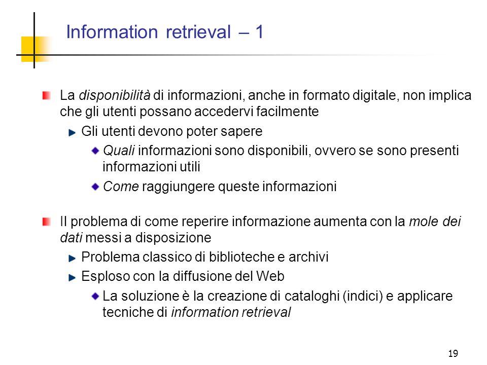 19 Information retrieval – 1 La disponibilità di informazioni, anche in formato digitale, non implica che gli utenti possano accedervi facilmente Gli