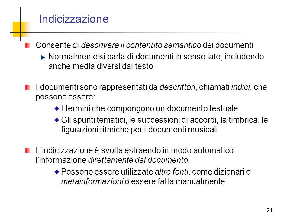 21 Indicizzazione Consente di descrivere il contenuto semantico dei documenti Normalmente si parla di documenti in senso lato, includendo anche media