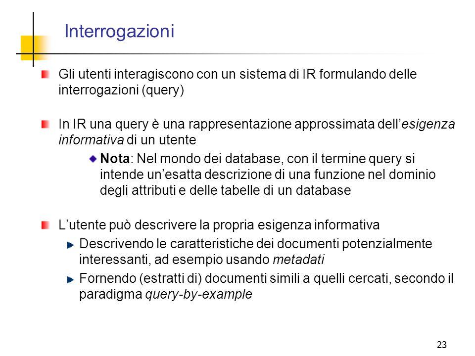 23 Interrogazioni Gli utenti interagiscono con un sistema di IR formulando delle interrogazioni (query) In IR una query è una rappresentazione appross