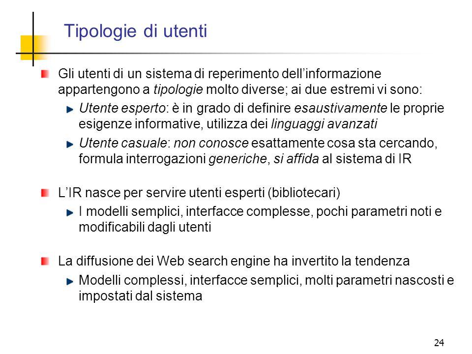 24 Tipologie di utenti Gli utenti di un sistema di reperimento dellinformazione appartengono a tipologie molto diverse; ai due estremi vi sono: Utente
