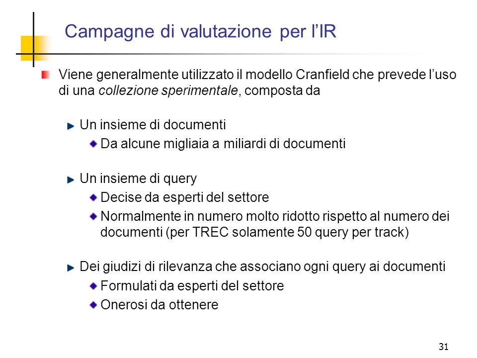 31 Campagne di valutazione per lIR Viene generalmente utilizzato il modello Cranfield che prevede luso di una collezione sperimentale, composta da Un