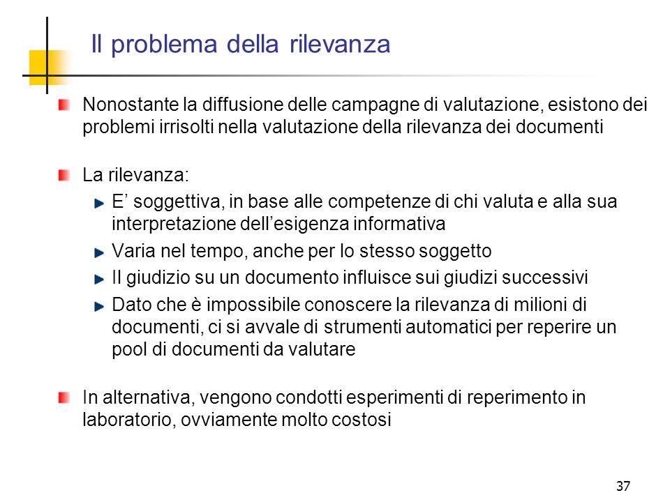37 Il problema della rilevanza Nonostante la diffusione delle campagne di valutazione, esistono dei problemi irrisolti nella valutazione della rilevan