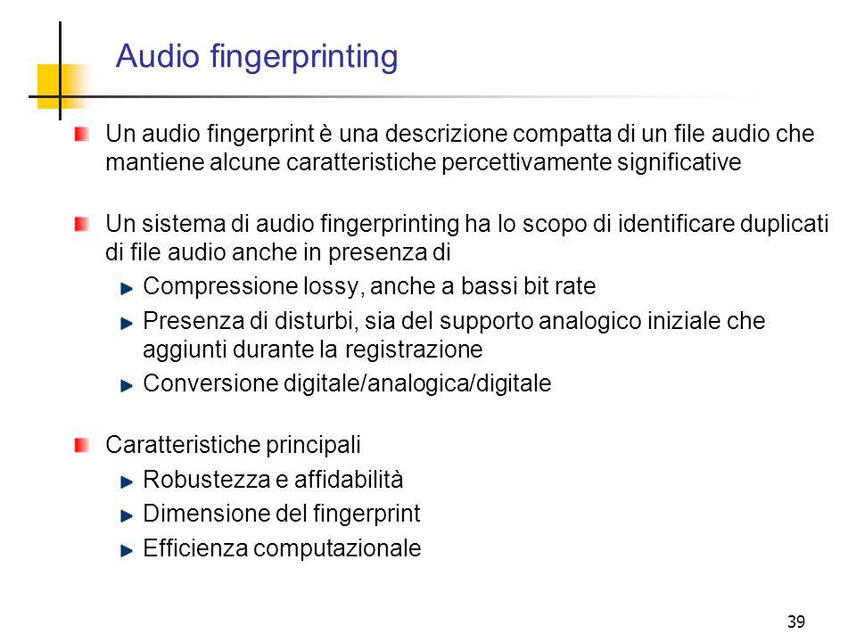 39 Audio fingerprinting Un audio fingerprint è una descrizione compatta di un file audio che mantiene alcune caratteristiche percettivamente significa