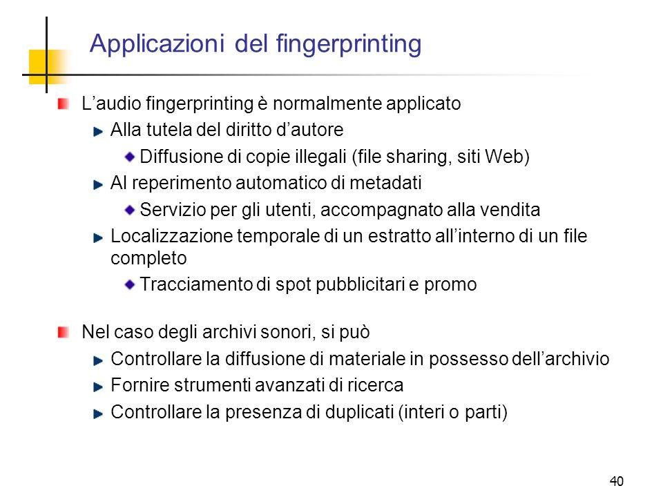 40 Applicazioni del fingerprinting Laudio fingerprinting è normalmente applicato Alla tutela del diritto dautore Diffusione di copie illegali (file sh