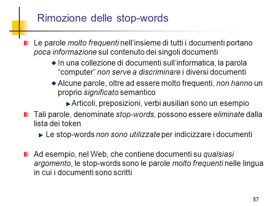 57 Rimozione delle stop-words Le parole molto frequenti nellinsieme di tutti i documenti portano poca informazione sul contenuto dei singoli documenti