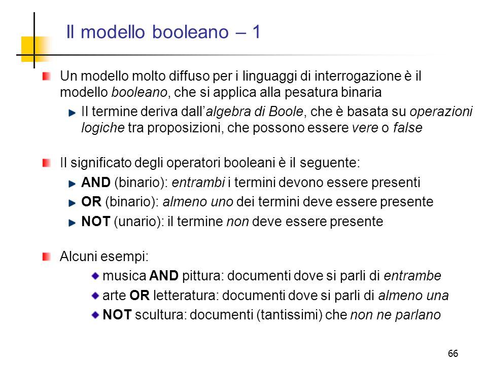 66 Il modello booleano – 1 Un modello molto diffuso per i linguaggi di interrogazione è il modello booleano, che si applica alla pesatura binaria Il t