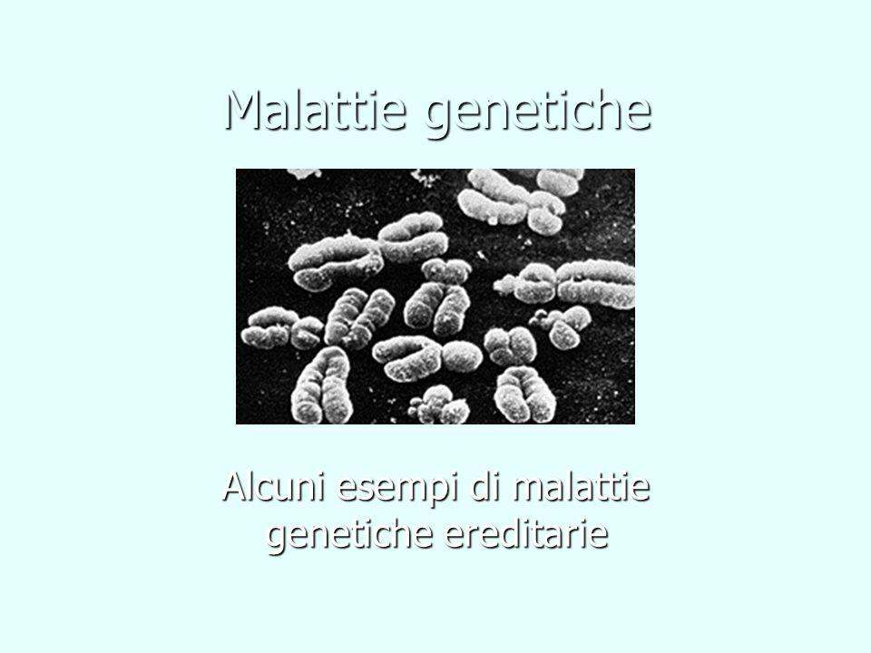 Malattie genetiche AUTOSOMICHE DOMINANTI Un solo gene Un solo gene Allele dominante Allele dominante Si manifesta nel fenotipo anche degli eterozigoti Si manifesta nel fenotipo anche degli eterozigoti Con uno solo dei due genitori affetto, la probabilità di trasmissione alla prole è del 50% Con uno solo dei due genitori affetto, la probabilità di trasmissione alla prole è del 50% AUTOSOMICHE RECESSIVE Un solo gene Un solo gene Allele recessivo Allele recessivo Si manifesta solo nel fenotipo degli omozigoti Si manifesta solo nel fenotipo degli omozigoti I genitori entrambi eterozigoti quindi con fenotipo sano hanno il 25% di probabilità di trasmissione alla prole I genitori entrambi eterozigoti quindi con fenotipo sano hanno il 25% di probabilità di trasmissione alla prole