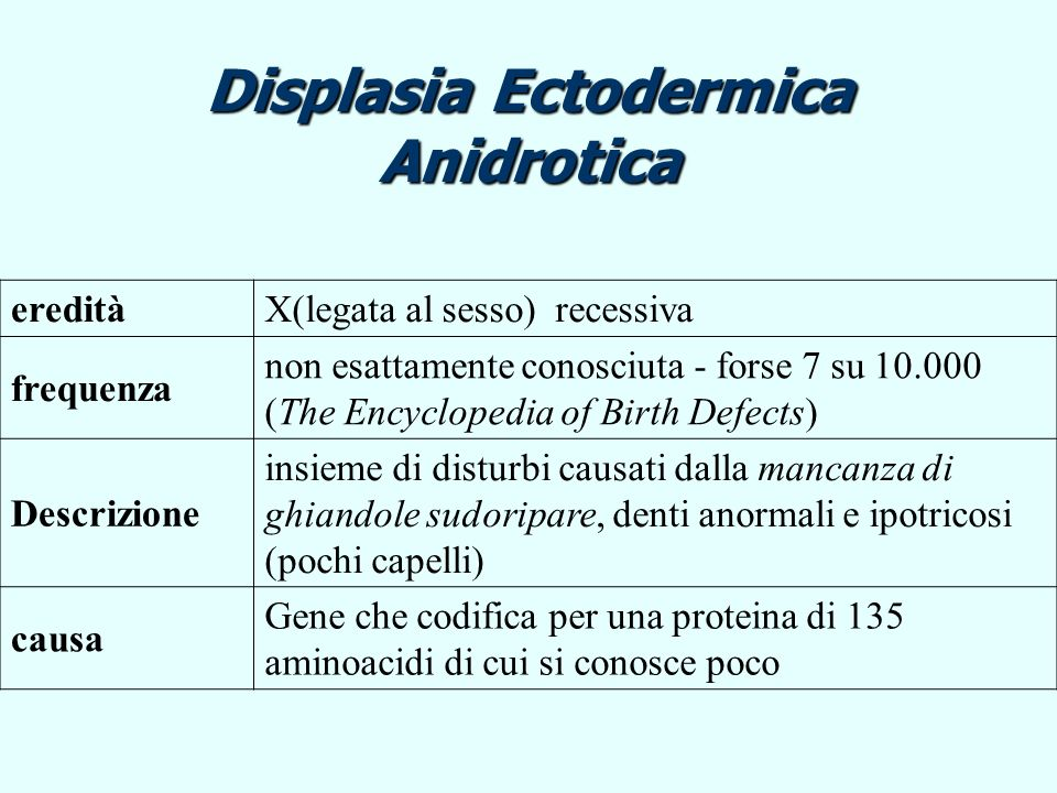 Displasia Ectodermica Anidrotica ereditàX(legata al sesso) recessiva frequenza non esattamente conosciuta - forse 7 su 10.000 (The Encyclopedia of Bir