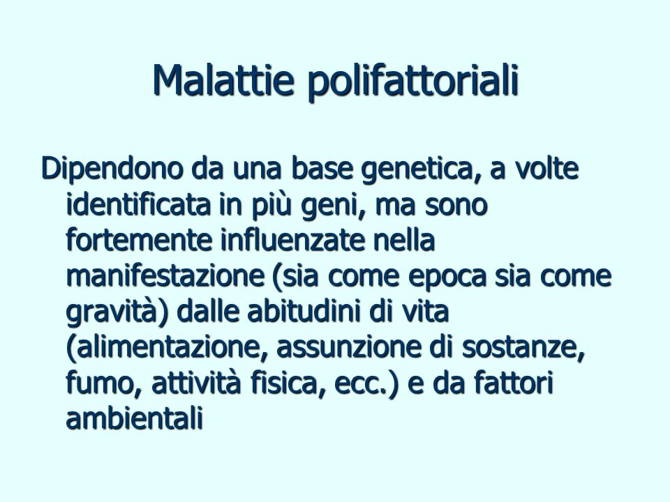 Malattie polifattoriali Dipendono da una base genetica, a volte identificata in più geni, ma sono fortemente influenzate nella manifestazione (sia com