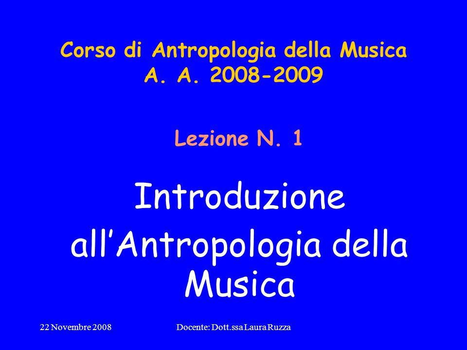 22 Novembre 2008Docente: Dott.ssa Laura Ruzza Corso di Antropologia della Musica A. A. 2008-2009 Lezione N. 1 Introduzione allAntropologia della Music