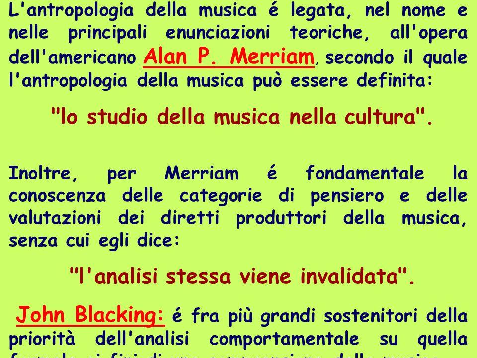 L'antropologia della musica é legata, nel nome e nelle principali enunciazioni teoriche, all'opera dell'americano Alan P. Merriam, secondo il quale l'