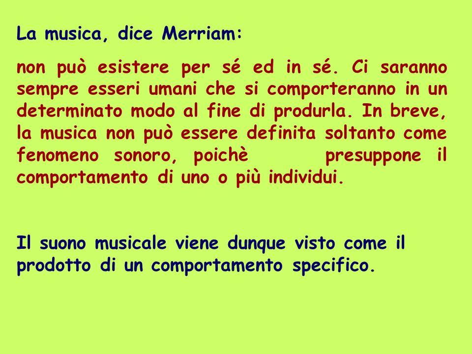 La musica, dice Merriam: non può esistere per sé ed in sé. Ci saranno sempre esseri umani che si comporteranno in un determinato modo al fine di produ