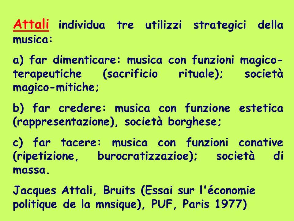 Attali individua tre utilizzi strategici della musica: a) far dimenticare: musica con funzioni magico- terapeutiche (sacrificio rituale); società magi
