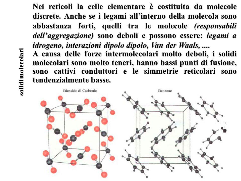 solidi molecolari Nei reticoli la celle elementare è costituita da molecole discrete. Anche se i legami allinterno della molecola sono abbastanza fort
