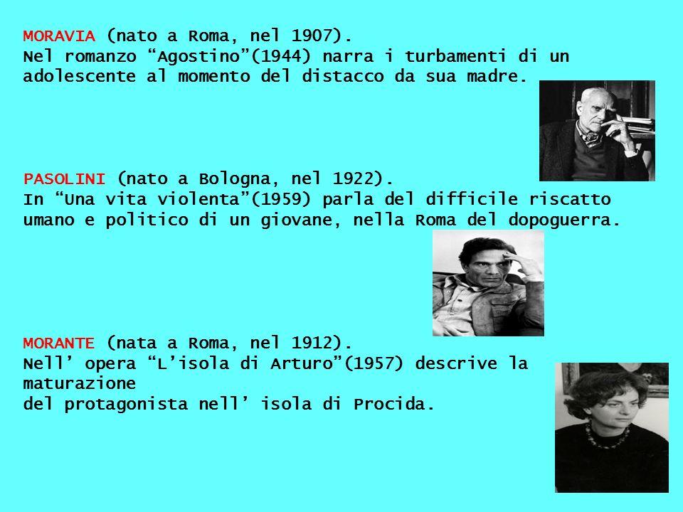 MORAVIA (nato a Roma, nel 1907). Nel romanzo Agostino(1944) narra i turbamenti di un adolescente al momento del distacco da sua madre. PASOLINI (nato