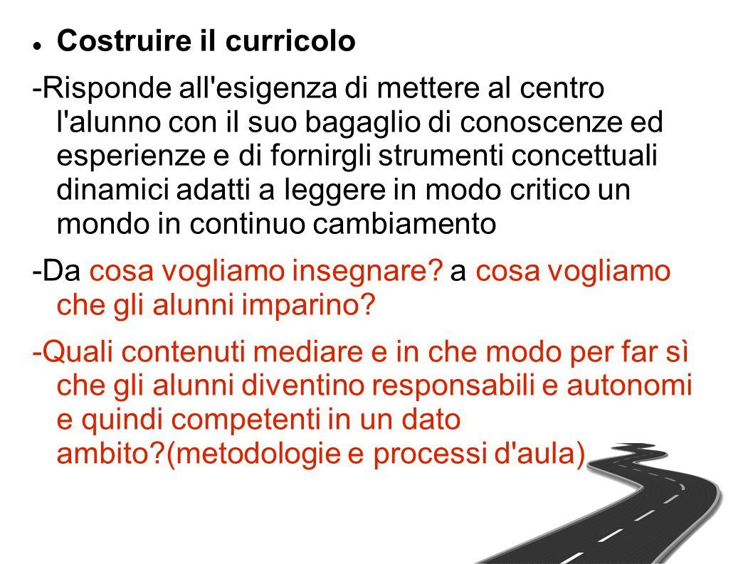 Costruire il curricolo -Risponde all'esigenza di mettere al centro l'alunno con il suo bagaglio di conoscenze ed esperienze e di fornirgli strumenti c