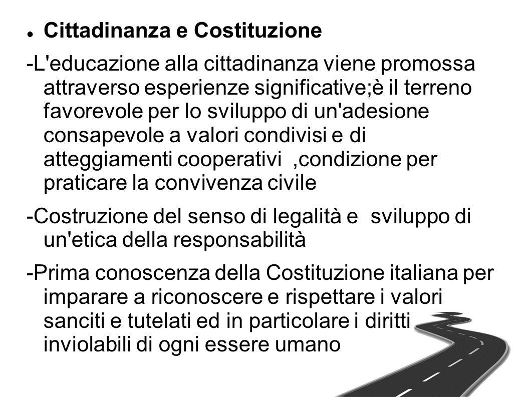 Cittadinanza e Costituzione -L educazione alla cittadinanza viene promossa attraverso esperienze significative;è il terreno favorevole per lo sviluppo di un adesione consapevole a valori condivisi e di atteggiamenti cooperativi,condizione per praticare la convivenza civile -Costruzione del senso di legalità e sviluppo di un etica della responsabilità -Prima conoscenza della Costituzione italiana per imparare a riconoscere e rispettare i valori sanciti e tutelati ed in particolare i diritti inviolabili di ogni essere umano