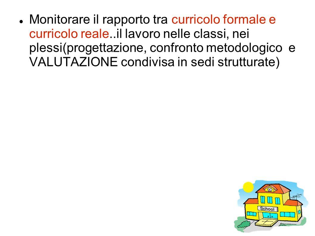 Monitorare il rapporto tra curricolo formale e curricolo reale..il lavoro nelle classi, nei plessi(progettazione, confronto metodologico e VALUTAZIONE condivisa in sedi strutturate)