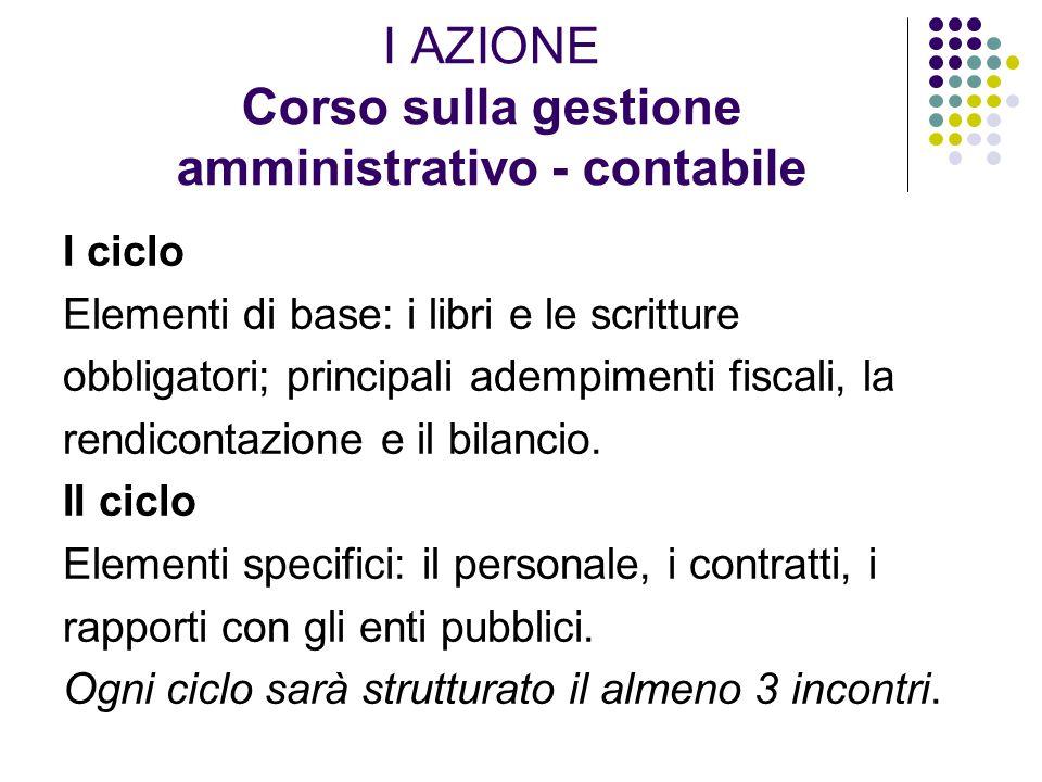 I AZIONE Corso sulla gestione amministrativo - contabile I ciclo Elementi di base: i libri e le scritture obbligatori; principali adempimenti fiscali, la rendicontazione e il bilancio.