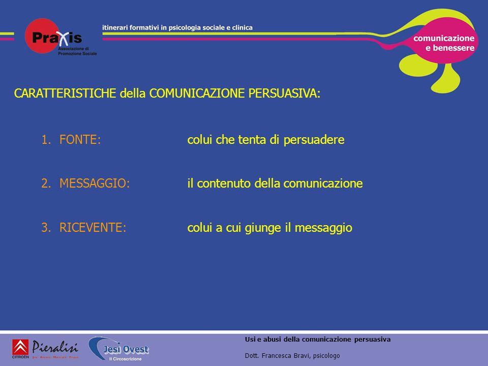 Usi e abusi della comunicazione persuasiva Dott. Francesca Bravi, psicologo CARATTERISTICHE della COMUNICAZIONE PERSUASIVA: 1.FONTE:colui che tenta di