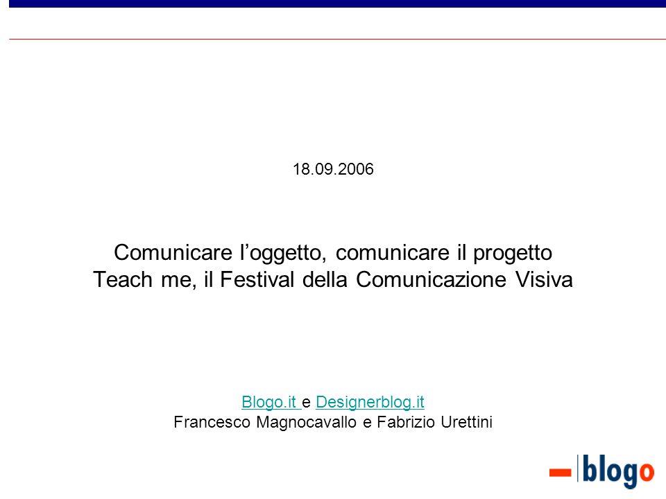 18.09.2006 Comunicare loggetto, comunicare il progetto Teach me, il Festival della Comunicazione Visiva Blogo.it e Designerblog.it Francesco Magnocavallo e Fabrizio Urettini Blogo.it Designerblog.it