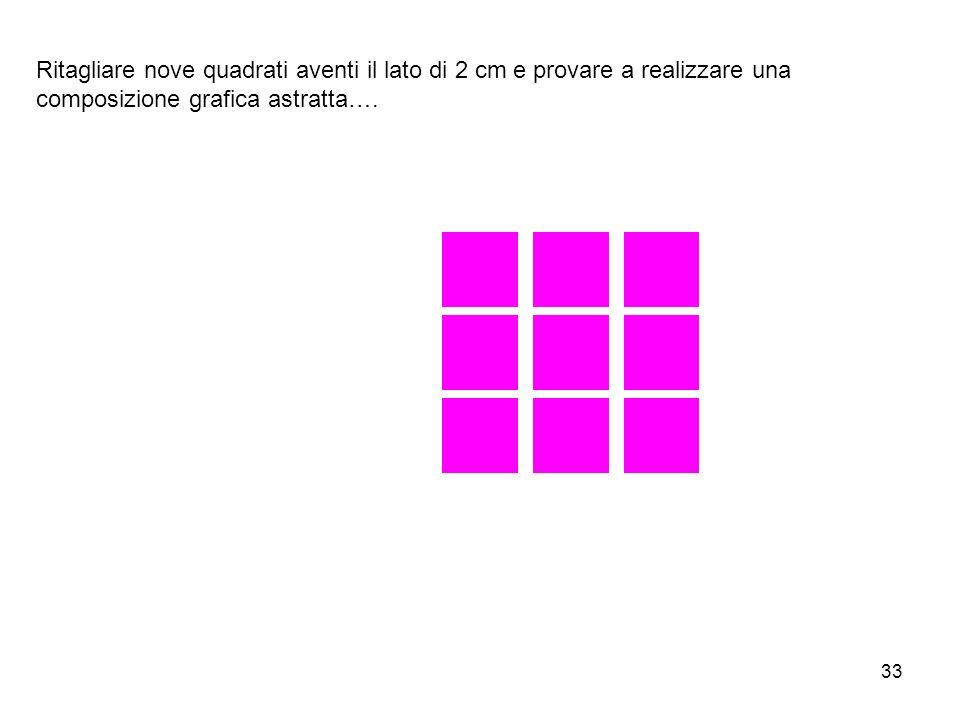 33 Ritagliare nove quadrati aventi il lato di 2 cm e provare a realizzare una composizione grafica astratta….