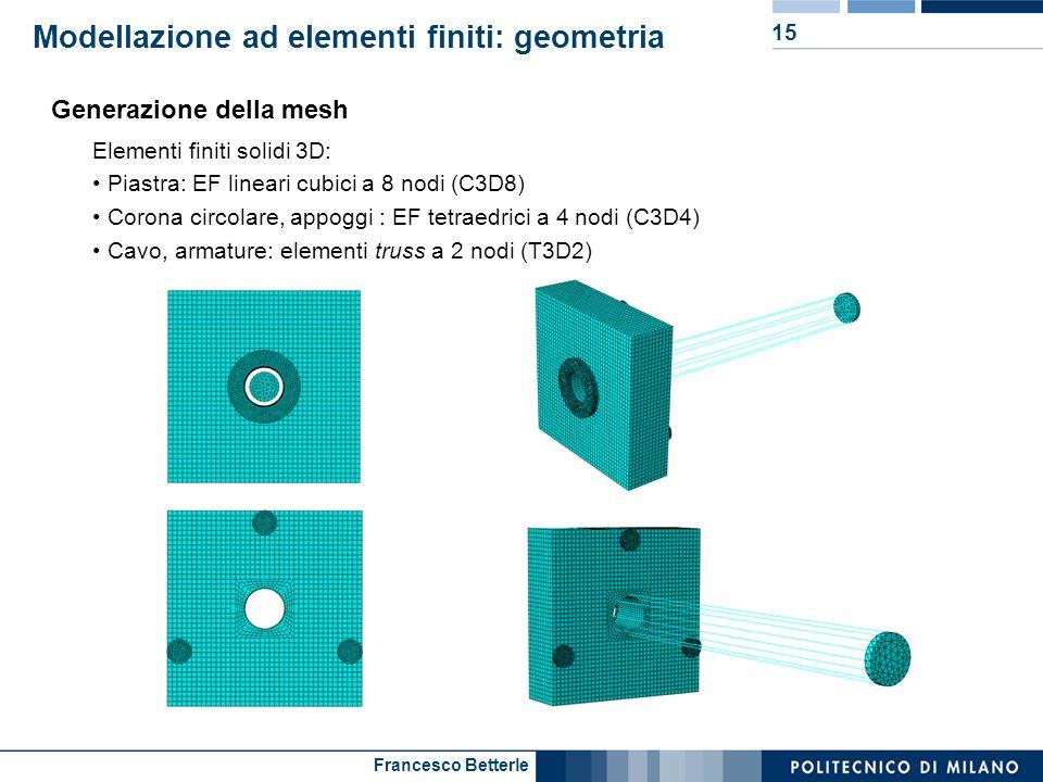 Francesco Betterle Modellazione ad elementi finiti: geometria 15 Generazione della mesh Elementi finiti solidi 3D: Piastra: EF lineari cubici a 8 nodi