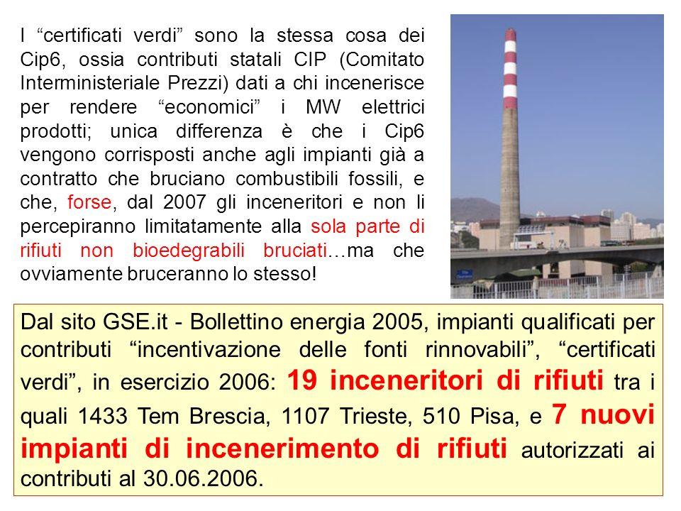 I certificati verdi sono la stessa cosa dei Cip6, ossia contributi statali CIP (Comitato Interministeriale Prezzi) dati a chi incenerisce per rendere economici i MW elettrici prodotti; unica differenza è che i Cip6 vengono corrisposti anche agli impianti già a contratto che bruciano combustibili fossili, e che, forse, dal 2007 gli inceneritori e non li percepiranno limitatamente alla sola parte di rifiuti non bioedegrabili bruciati…ma che ovviamente bruceranno lo stesso.