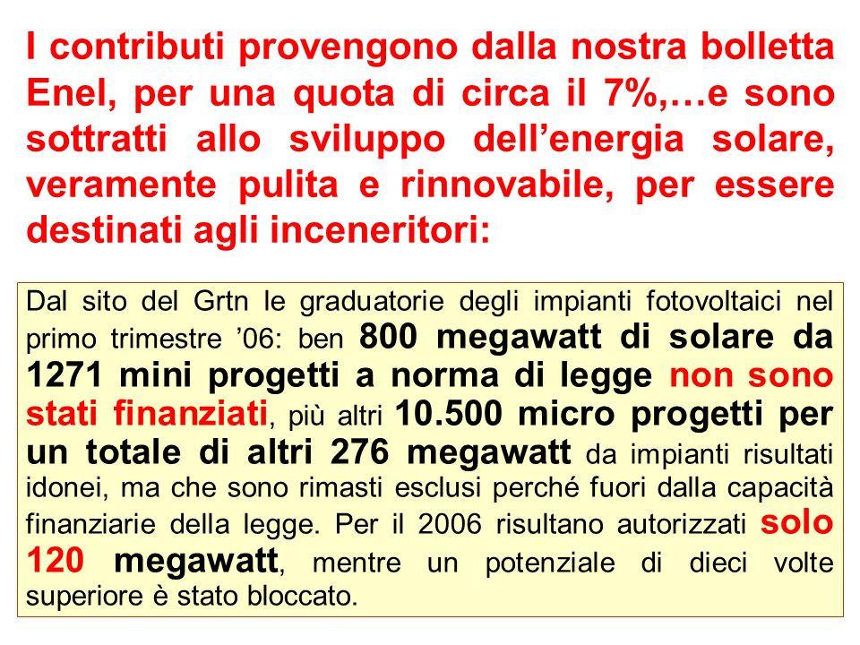 I contributi provengono dalla nostra bolletta Enel, per una quota di circa il 7%,…e sono sottratti allo sviluppo dellenergia solare, veramente pulita e rinnovabile, per essere destinati agli inceneritori: Dal sito del Grtn le graduatorie degli impianti fotovoltaici nel primo trimestre 06: ben 800 megawatt di solare da 1271 mini progetti a norma di legge non sono stati finanziati, più altri 10.500 micro progetti per un totale di altri 276 megawatt da impianti risultati idonei, ma che sono rimasti esclusi perché fuori dalla capacità finanziarie della legge.