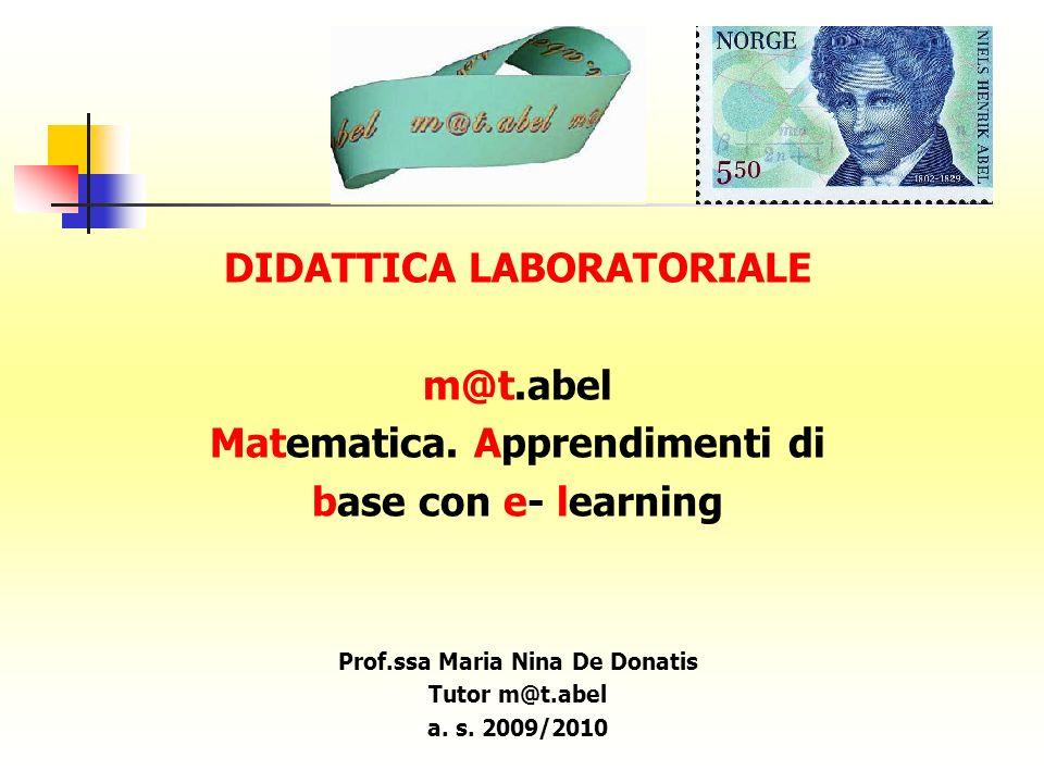 DIDATTICA LABORATORIALE m@t.abel Matematica. Apprendimenti di base con e- learning Prof.ssa Maria Nina De Donatis Tutor m@t.abel a. s. 2009/2010