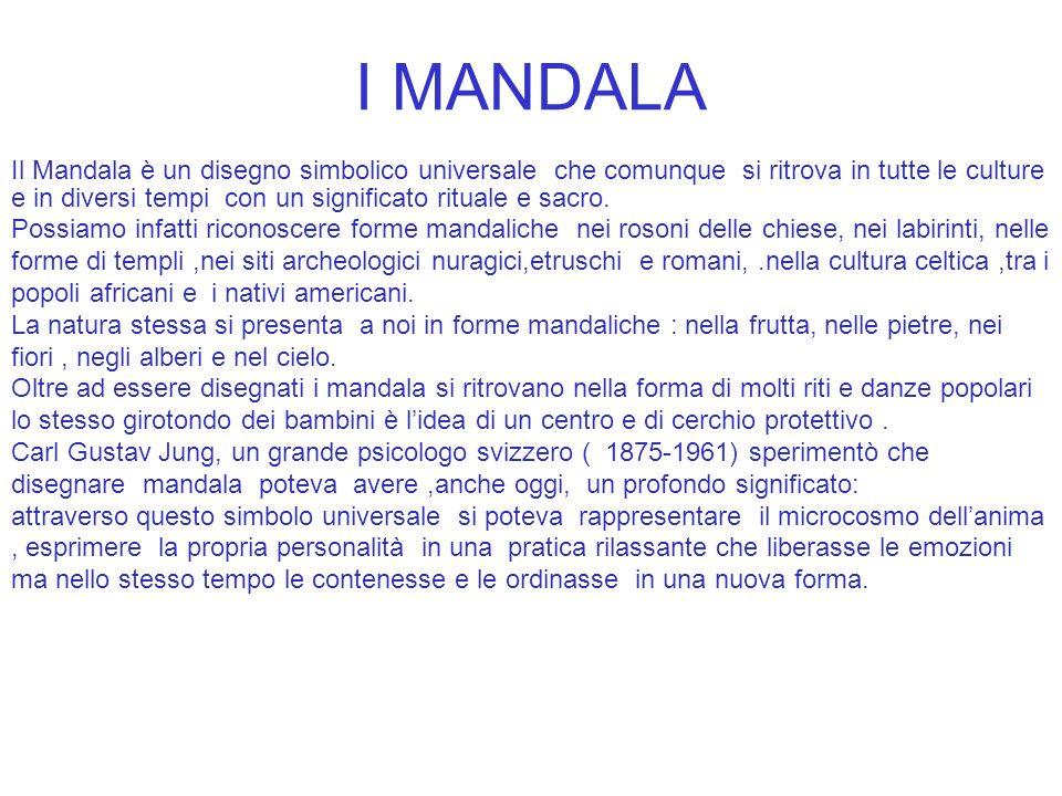 I MANDALA Il Mandala è un disegno simbolico universale che comunque si ritrova in tutte le culture e in diversi tempi con un significato rituale e sacro.
