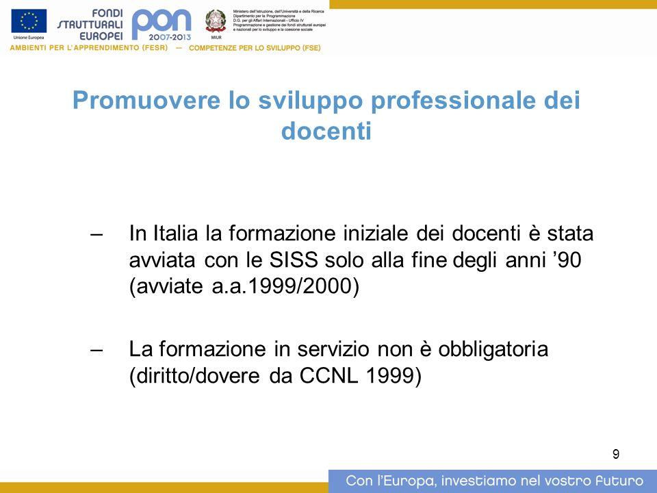 9 Promuovere lo sviluppo professionale dei docenti –In Italia la formazione iniziale dei docenti è stata avviata con le SISS solo alla fine degli anni 90 (avviate a.a.1999/2000) –La formazione in servizio non è obbligatoria (diritto/dovere da CCNL 1999)