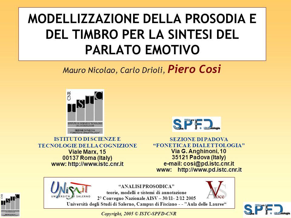2 dicembre 2005 AISV 2005 MODELLIZZAZIONE DELLA PROSODIA E DEL TIMBRO PER LA SINTESI DEL PARLATO EMOTIVO Mauro Nicolao, Carlo Drioli, Piero Cosi Copyright, 2005 © ISTC-SPFD-CNR ISTITUTO DI SCIENZE E TECNOLOGIE DELLA COGNIZIONE Viale Marx, 15 00137 Roma (Italy) http://www.istc.cnr.it www: http://www.istc.cnr.it SEZIONE DI PADOVA FONETICA E DIALETTOLOGIA Via G.