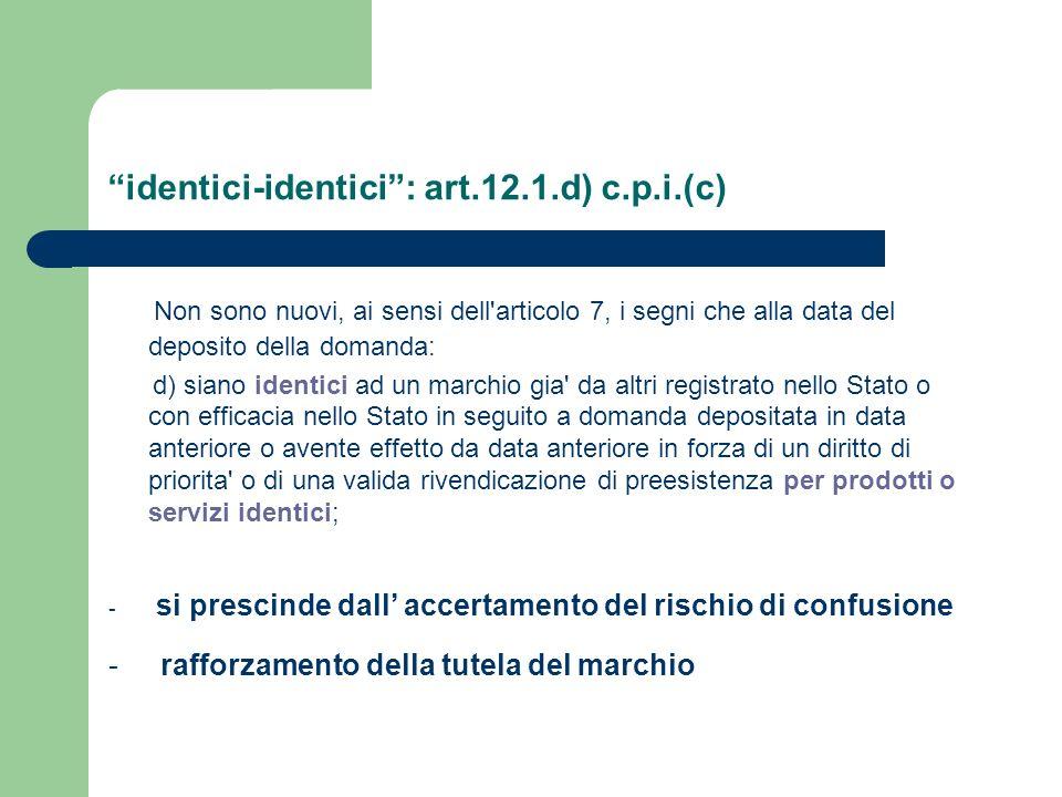 identici-identici: art.12.1.d) c.p.i.(c) Non sono nuovi, ai sensi dell'articolo 7, i segni che alla data del deposito della domanda: d) siano identici