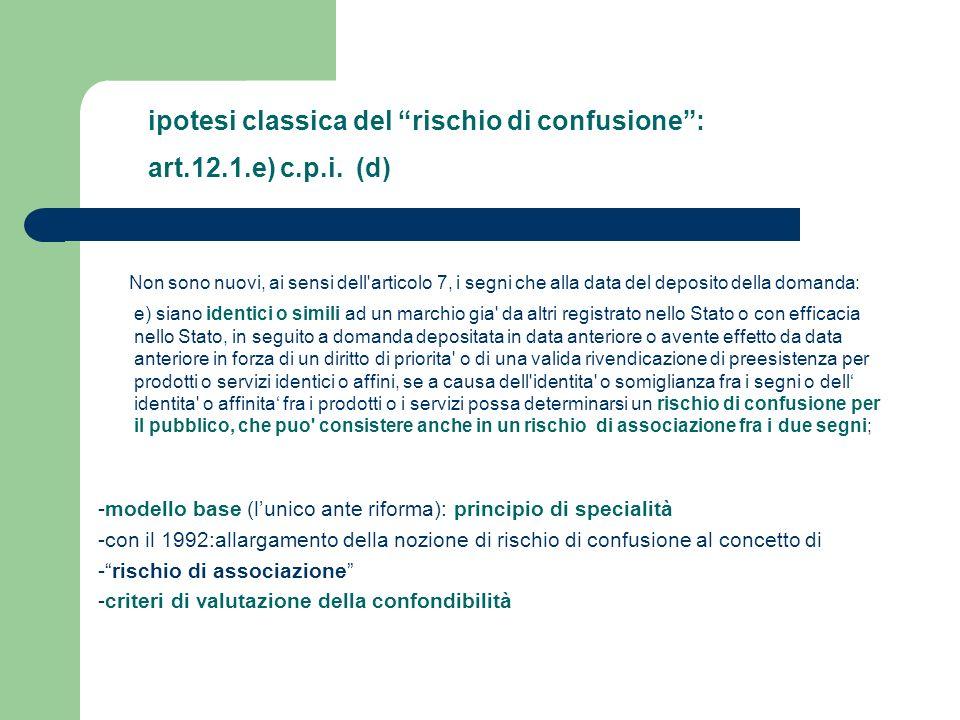 ipotesi classica del rischio di confusione: art.12.1.e) c.p.i. (d) Non sono nuovi, ai sensi dell'articolo 7, i segni che alla data del deposito della