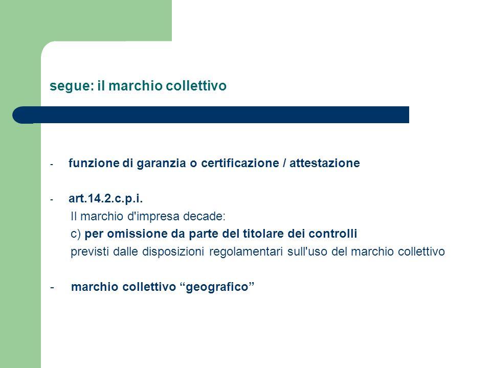 segue: il marchio collettivo - funzione di garanzia o certificazione / attestazione - art.14.2.c.p.i. Il marchio d'impresa decade: c) per omissione da