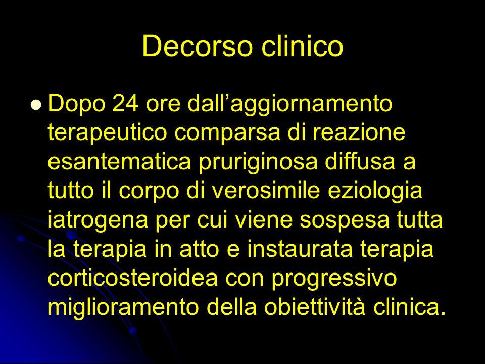 Decorso clinico Dopo 24 ore dallaggiornamento terapeutico comparsa di reazione esantematica pruriginosa diffusa a tutto il corpo di verosimile eziolog