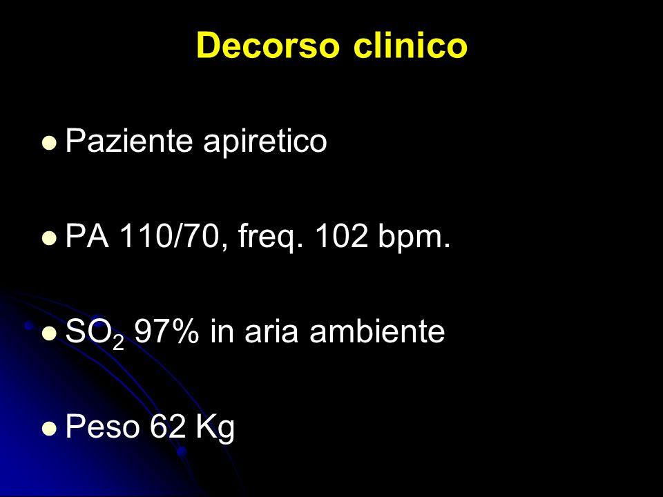 Decorso clinico Paziente apiretico PA 110/70, freq. 102 bpm. SO 2 97% in aria ambiente Peso 62 Kg