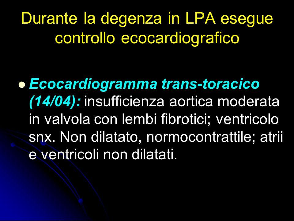 Durante la degenza in LPA esegue controllo ecocardiografico Ecocardiogramma trans-toracico (14/04): insufficienza aortica moderata in valvola con lemb