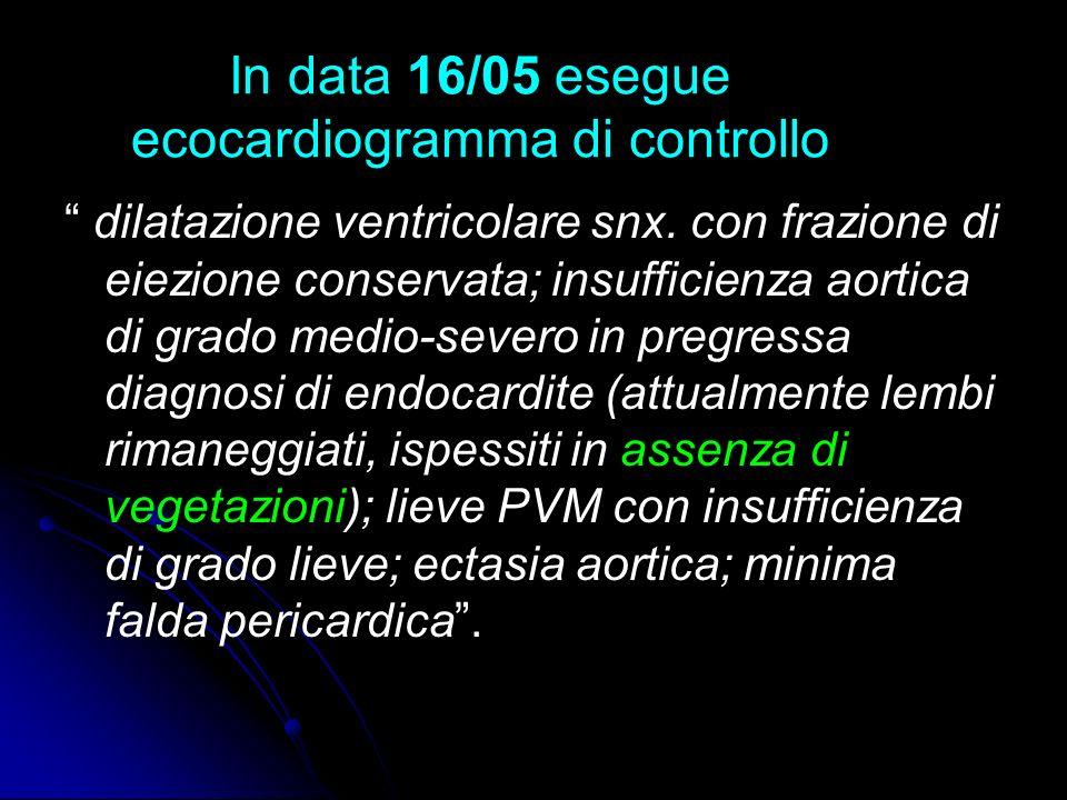 In data 16/05 esegue ecocardiogramma di controllo dilatazione ventricolare snx. con frazione di eiezione conservata; insufficienza aortica di grado me