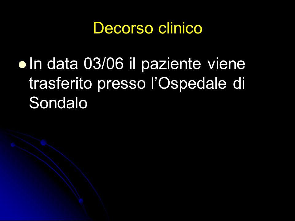 Decorso clinico In data 03/06 il paziente viene trasferito presso lOspedale di Sondalo
