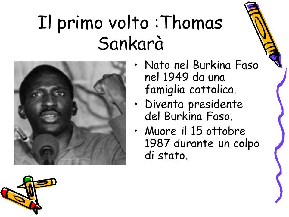 Il primo volto :Thomas Sankarà Nato nel Burkina Faso nel 1949 da una famiglia cattolica. Diventa presidente del Burkina Faso. Muore il 15 ottobre 1987