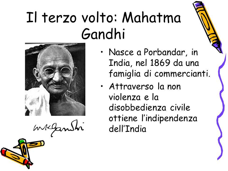 Il terzo volto: Mahatma Gandhi Nasce a Porbandar, in India, nel 1869 da una famiglia di commercianti. Attraverso la non violenza e la disobbedienza ci