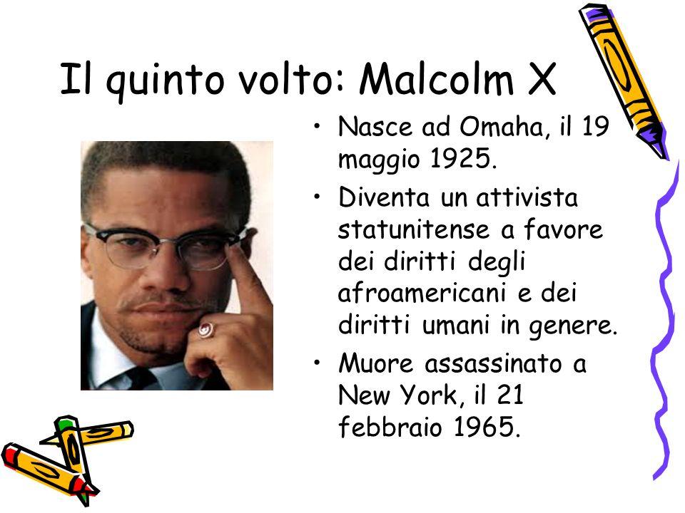 Il quinto volto: Malcolm X Nasce ad Omaha, il 19 maggio 1925. Diventa un attivista statunitense a favore dei diritti degli afroamericani e dei diritti