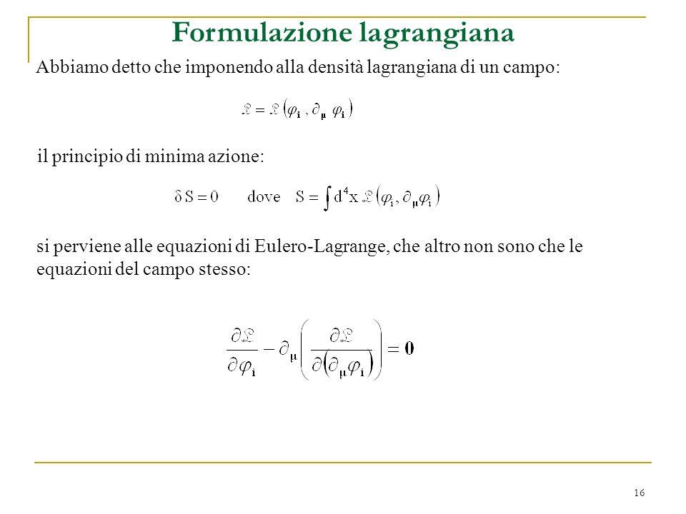 16 Formulazione lagrangiana Abbiamo detto che imponendo alla densità lagrangiana di un campo: si perviene alle equazioni di Eulero-Lagrange, che altro
