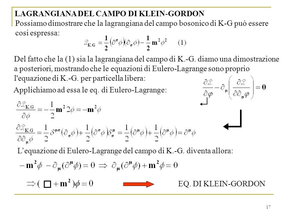 17 LAGRANGIANA DEL CAMPO DI KLEIN-GORDON Applichiamo ad essa le eq. di Eulero-Lagrange: Lequazione di Eulero-Lagrange del campo di K.-G. diventa allor