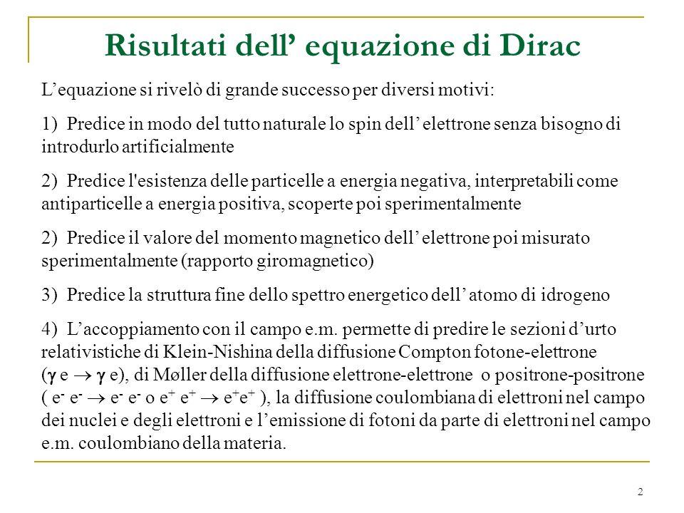 2 Risultati dell equazione di Dirac Lequazione si rivelò di grande successo per diversi motivi: 1) Predice in modo del tutto naturale lo spin dell ele