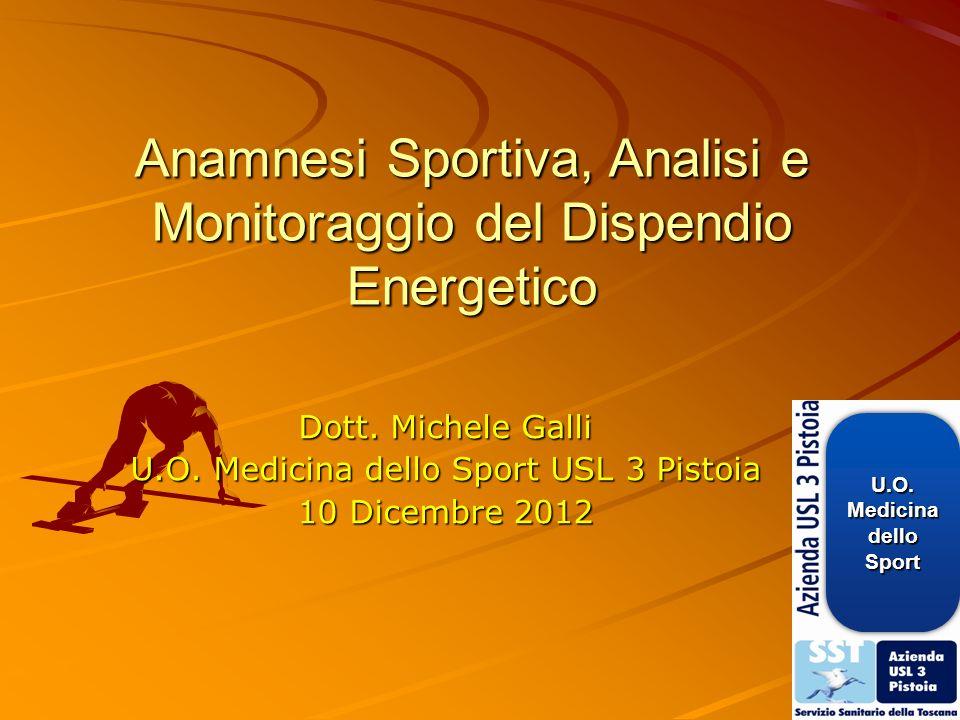 Anamnesi Sportiva, Analisi e Monitoraggio del Dispendio Energetico Dott. Michele Galli U.O. Medicina dello Sport USL 3 Pistoia 10 Dicembre 2012 U.O.Me