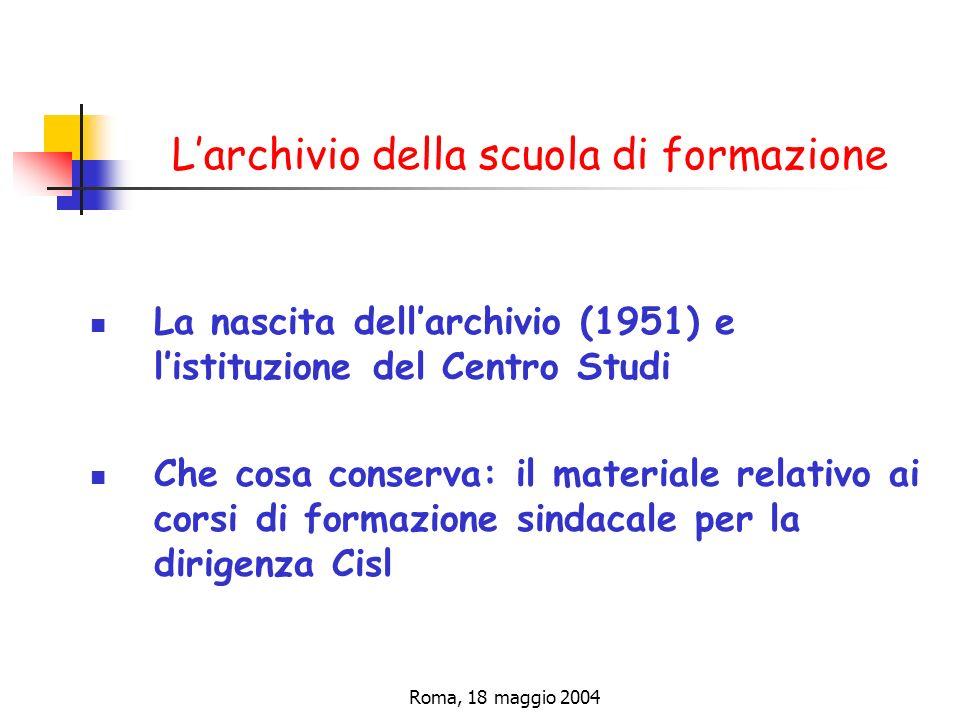 Roma, 18 maggio 2004 Larchivio della scuola di formazione La nascita dellarchivio (1951) e listituzione del Centro Studi Che cosa conserva: il materiale relativo ai corsi di formazione sindacale per la dirigenza Cisl