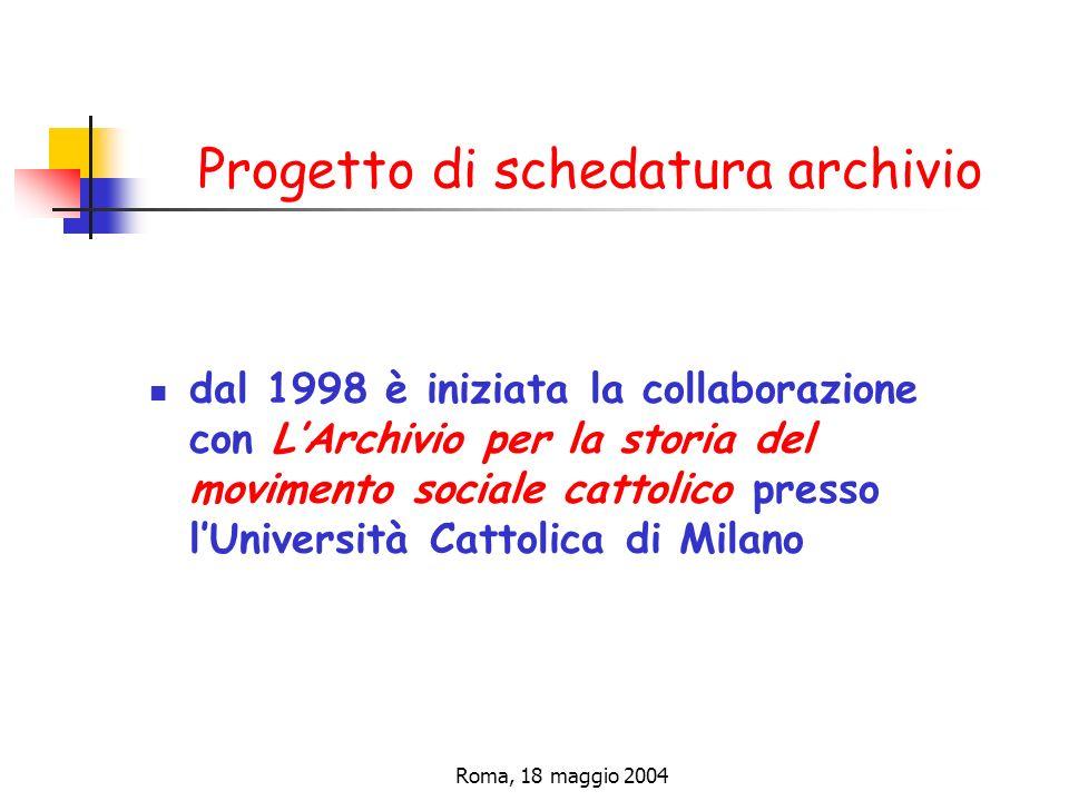 Roma, 18 maggio 2004 Progetto di schedatura archivio dal 1998 è iniziata la collaborazione con LArchivio per la storia del movimento sociale cattolico presso lUniversità Cattolica di Milano
